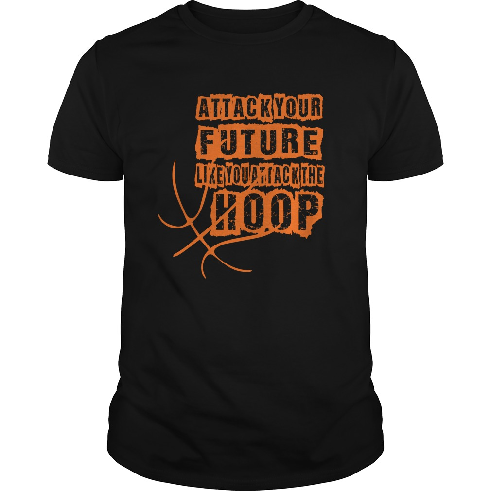 Attack Your Future Like You Attack The Hoop T-Shirt