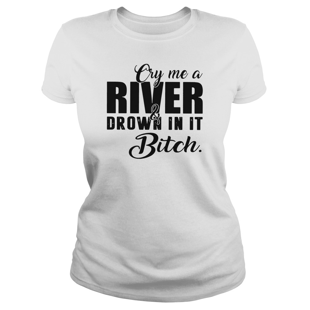 Cry me a river and drown in it bitch shirt ladies tee