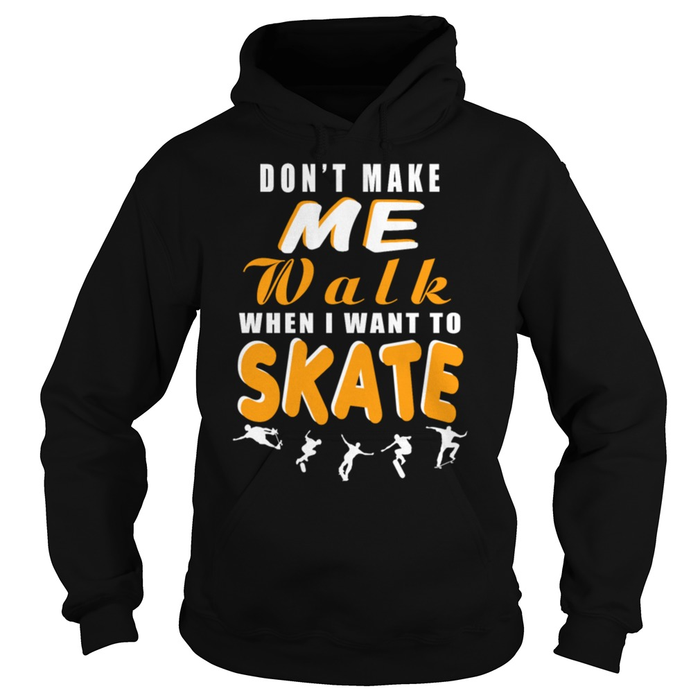 Dont make me walk when I want to skate hoodie