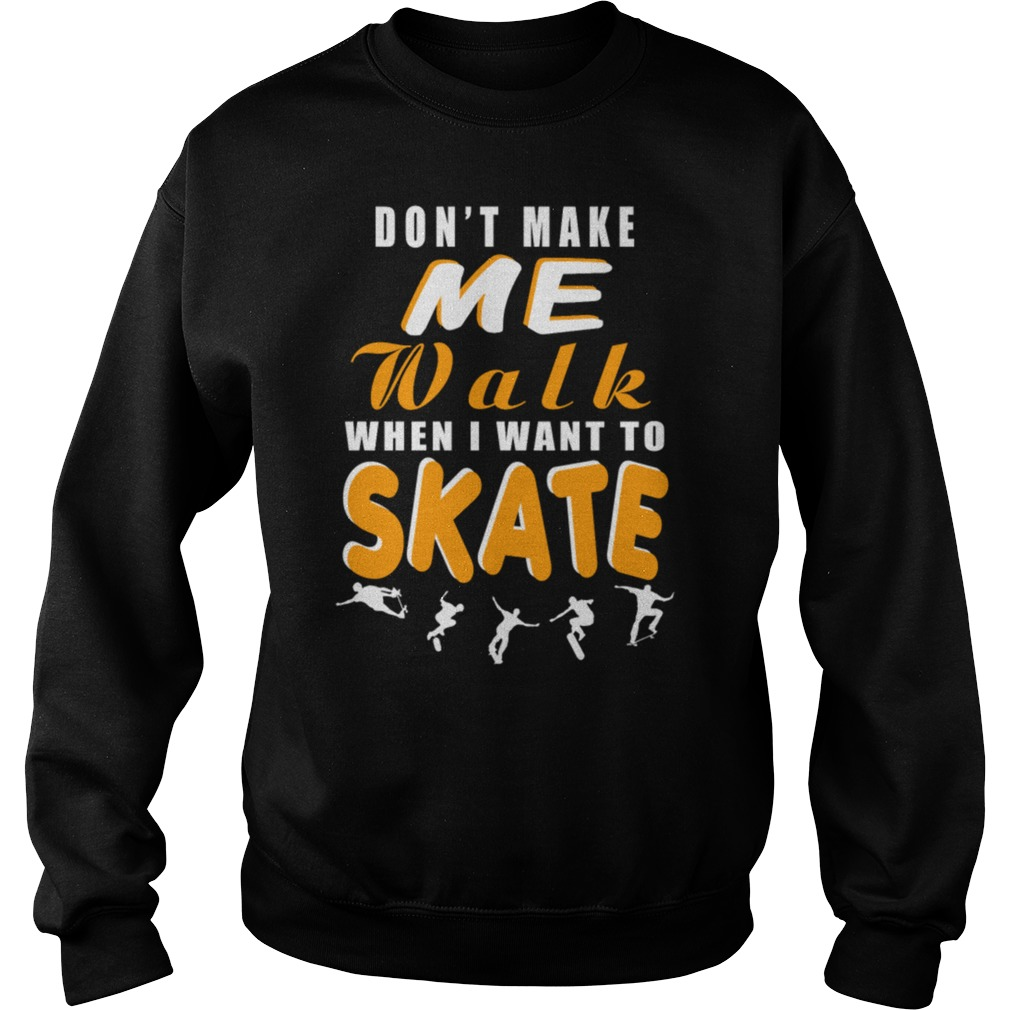 Dont make me walk when I want to skate sweat shirt