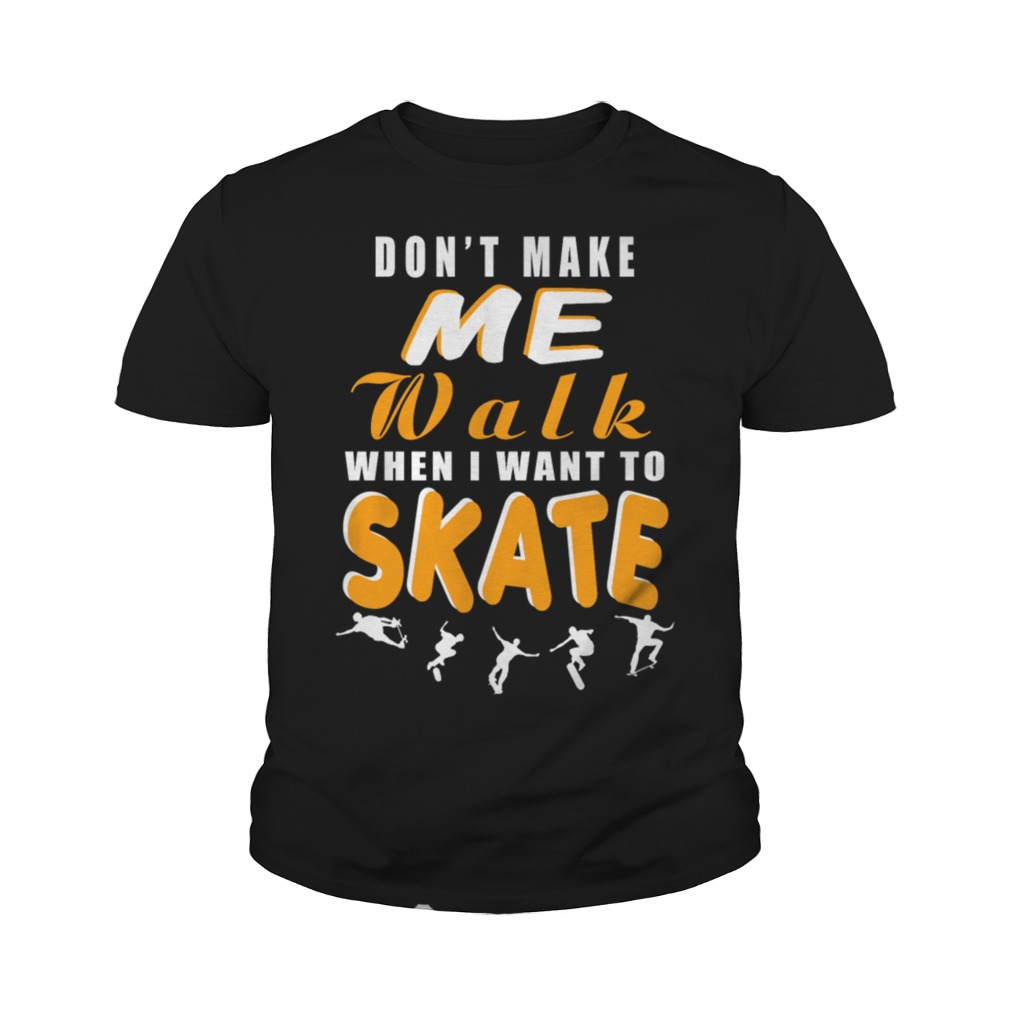 Dont make me walk when I want to skate youth tee