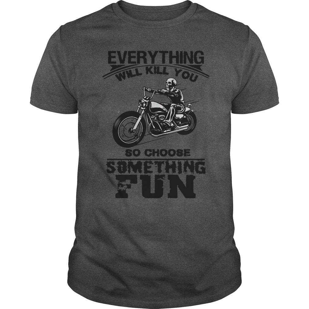 Everything will kill you so choose something fun T-Shirt