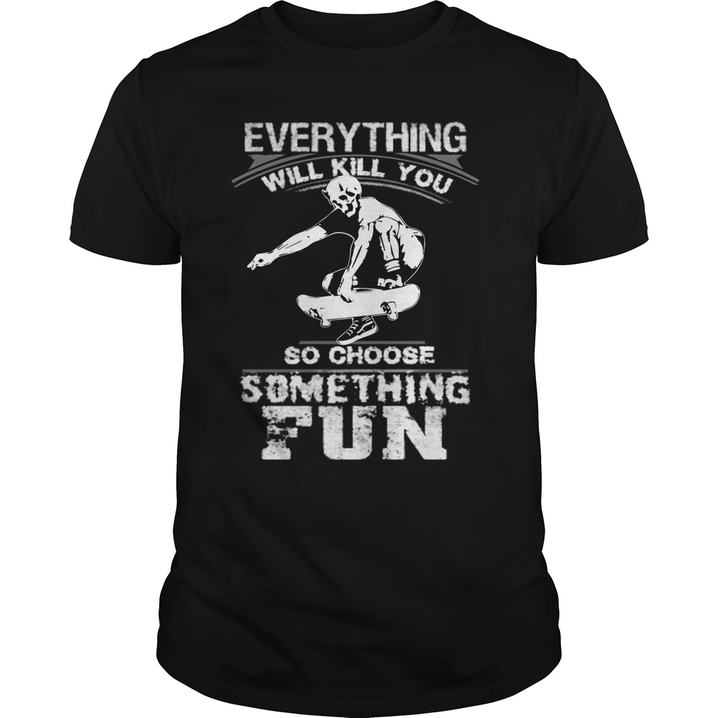 Everything will kill you so choose somthing fun shirt