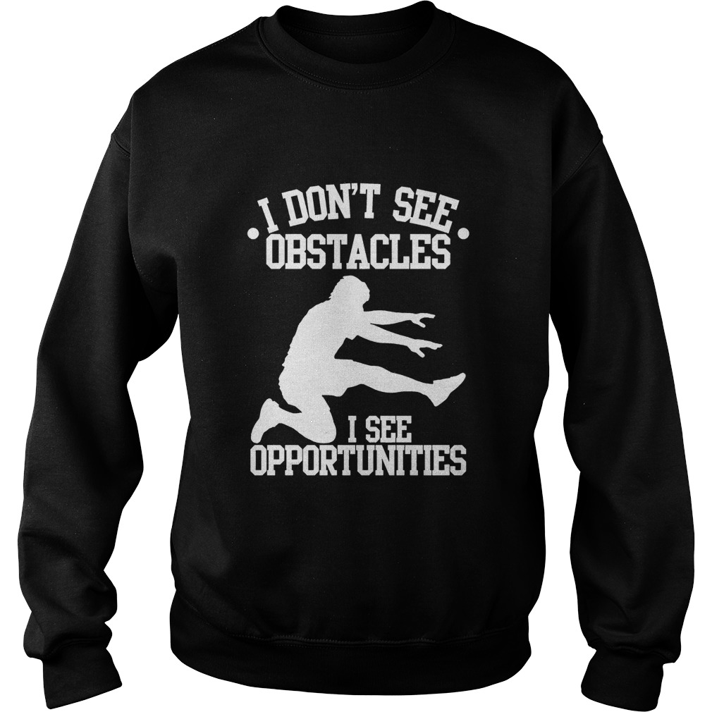 I Don't See Obstacles I See Opportunities Sweat Shirt