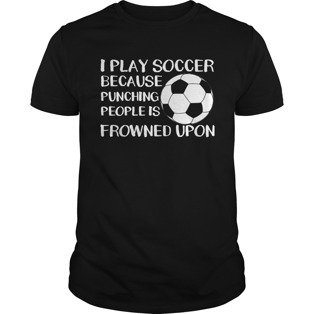 I Play Soccer Because Punching People Is Frowned Upon T-Shirt
