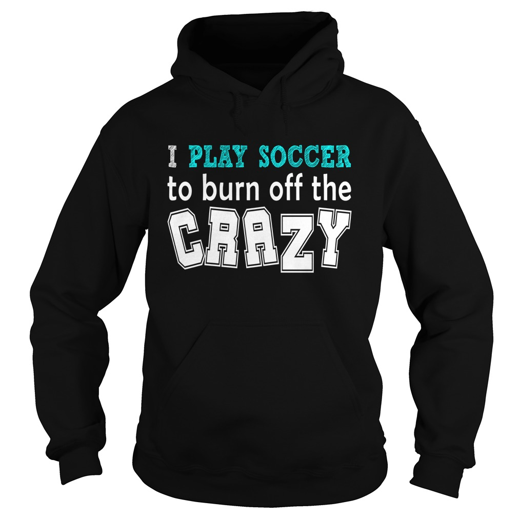 I Play Soccer To Burn Off The Crazy Hoodie