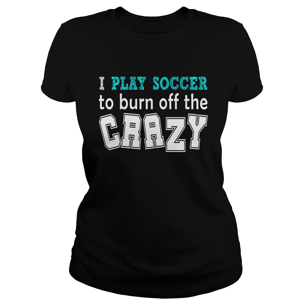 I Play Soccer To Burn Off The Crazy Ladies Tee