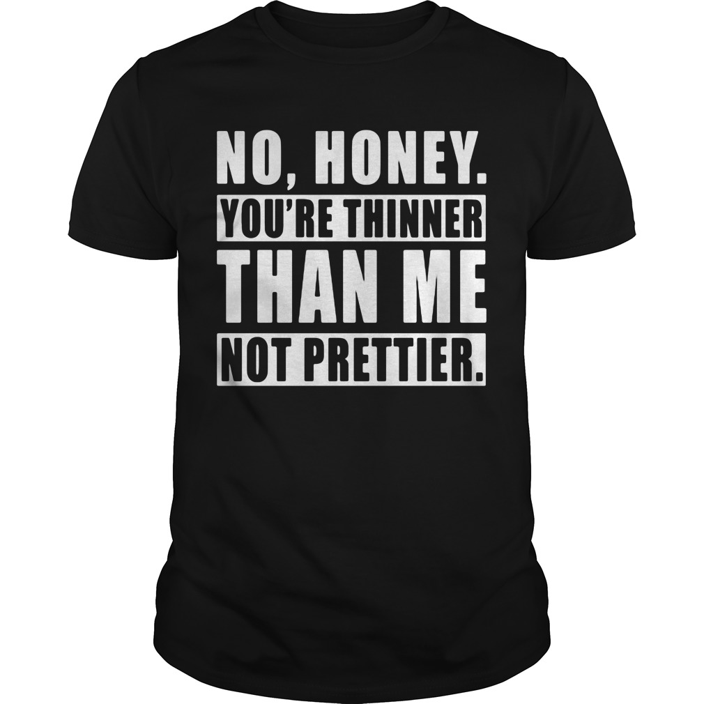 No honey you're thinner than me not prettier shirt
