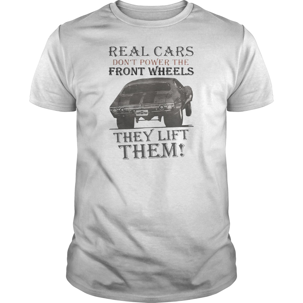 Real cars don't power the front wheels they lift them shirt tank top