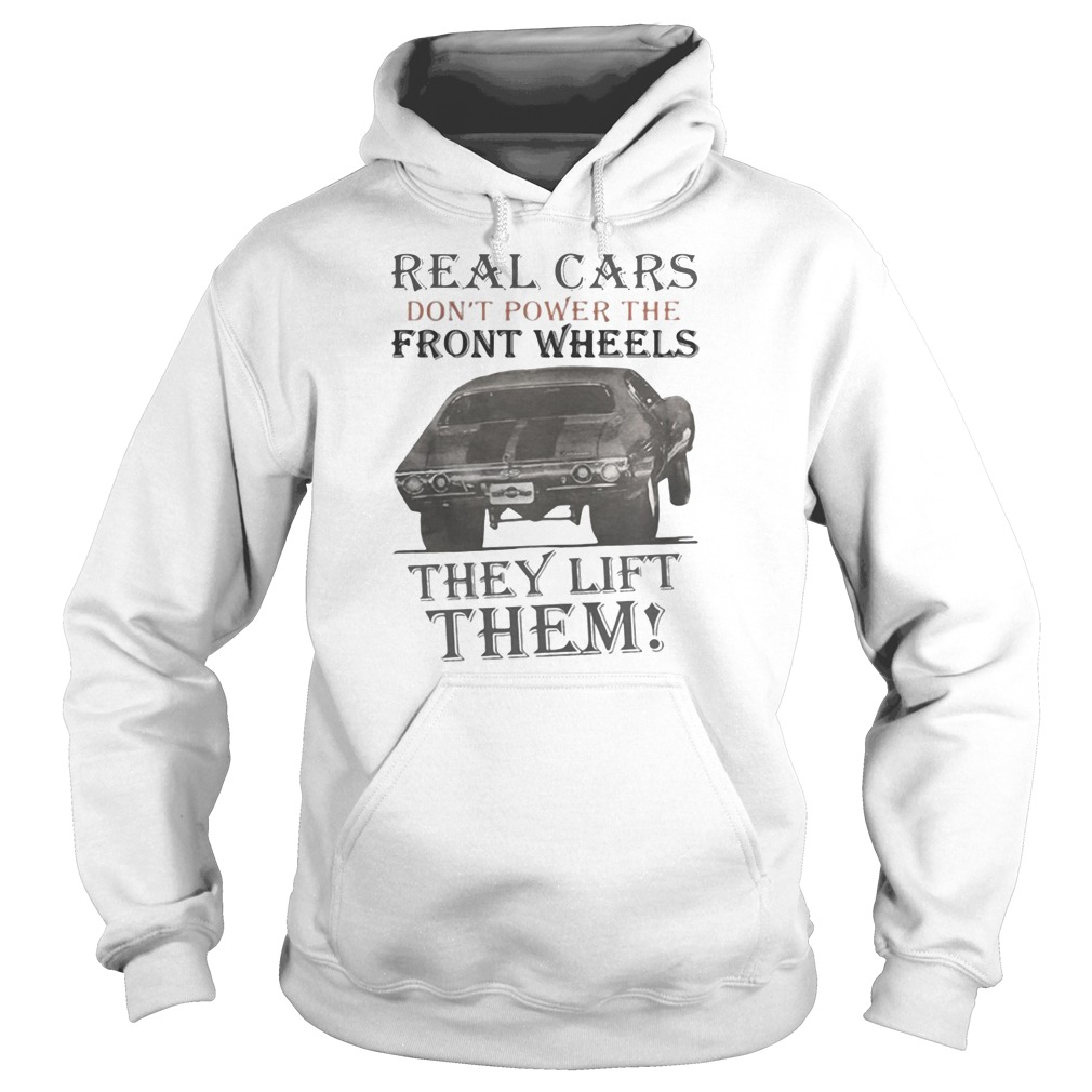 Real cars don't power the front wheels they lift them shirt hoodie