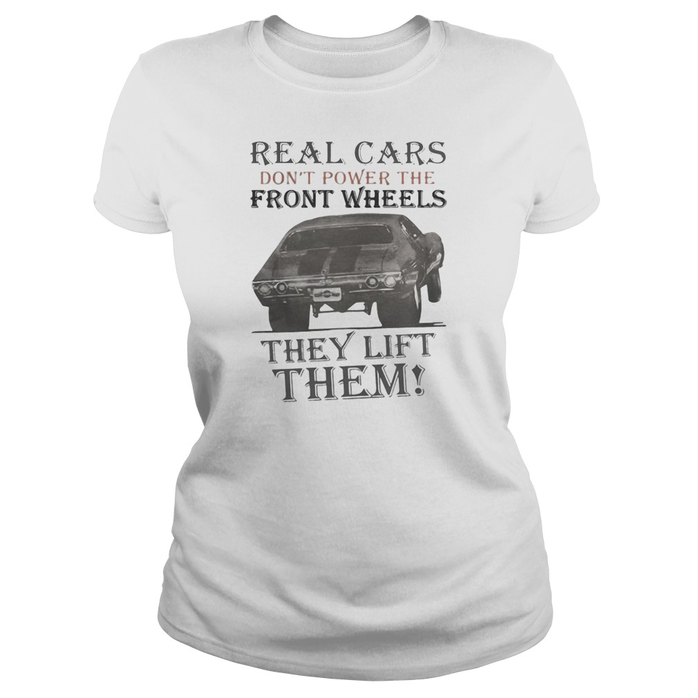 Real cars don't power the front wheels they lift them shirt ladies tee