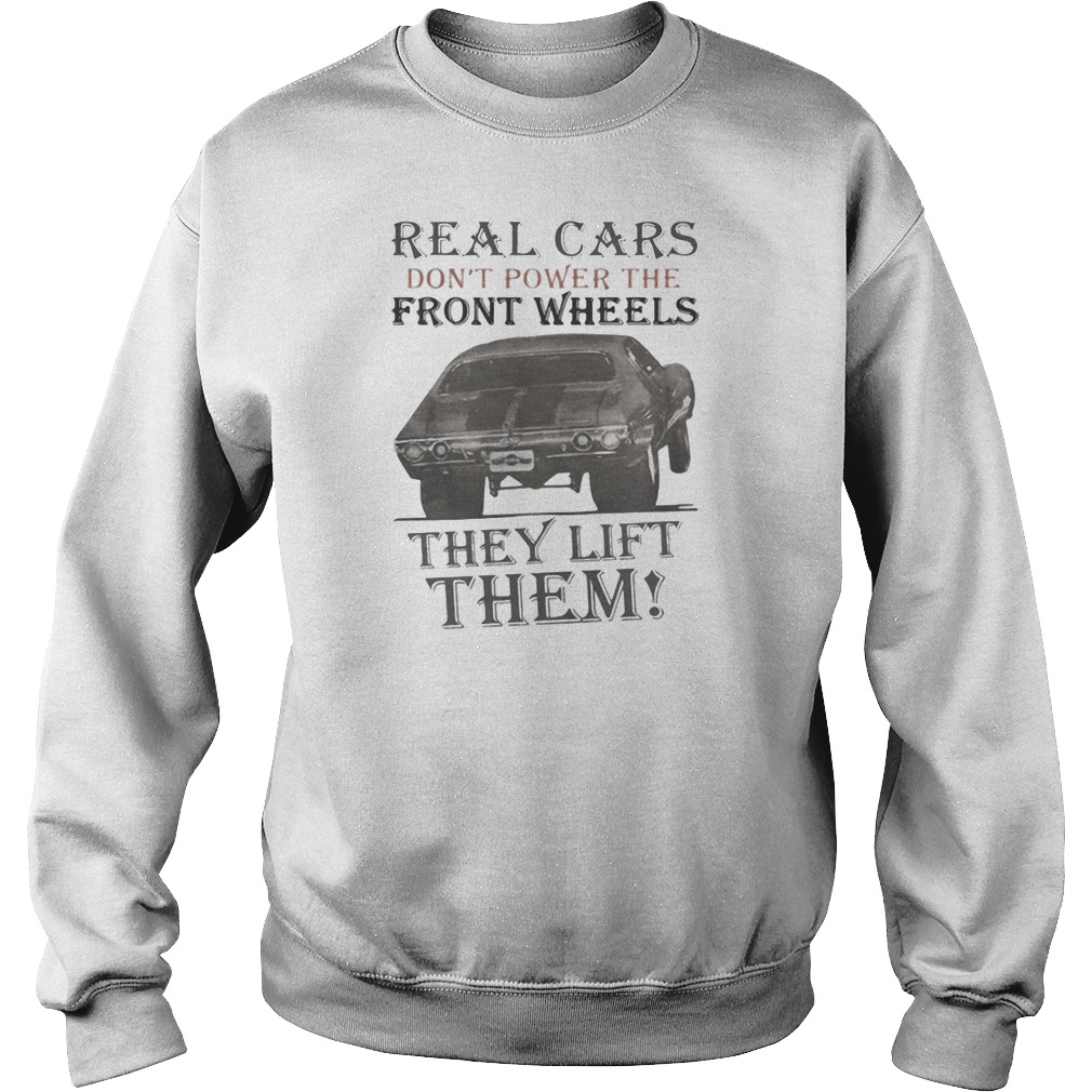 Real cars don't power the front wheels they lift them shirt sweater