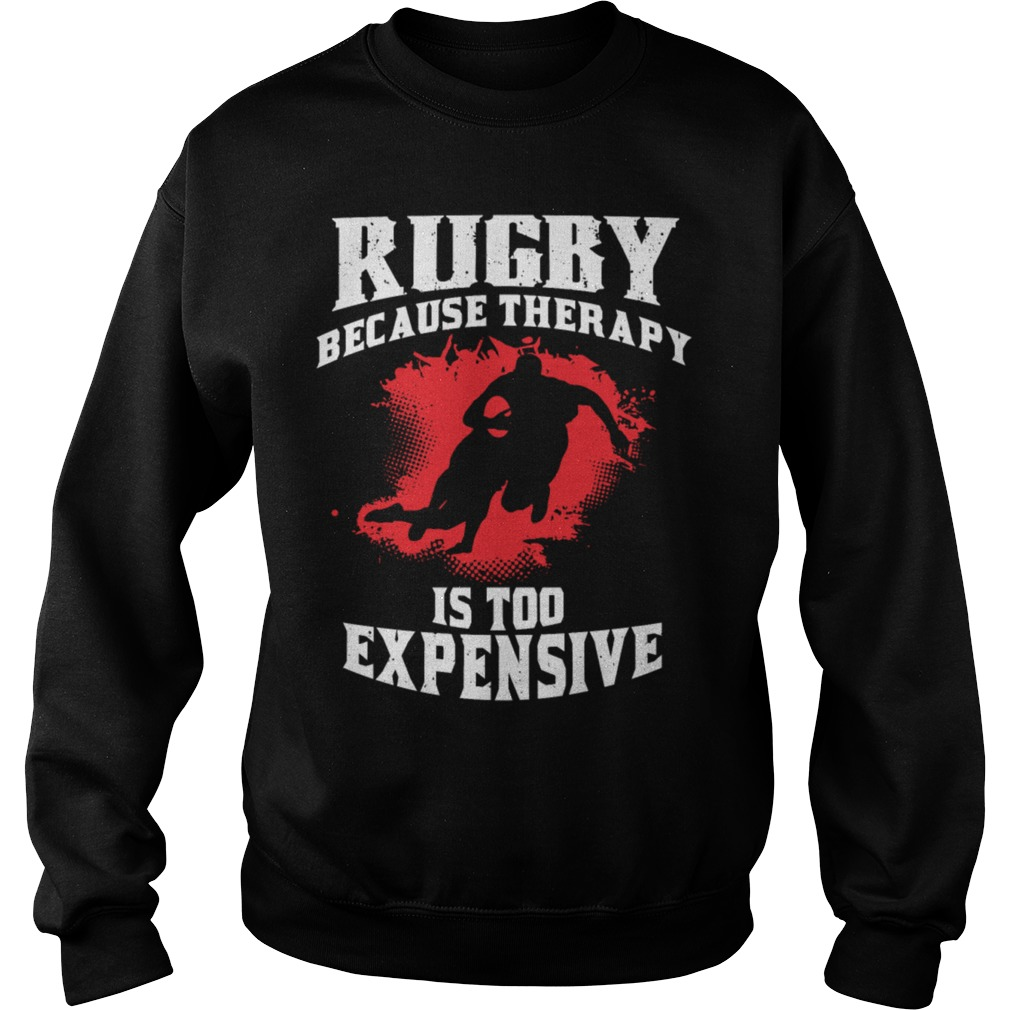 Rugby because therapy is too expensive sweat shirt
