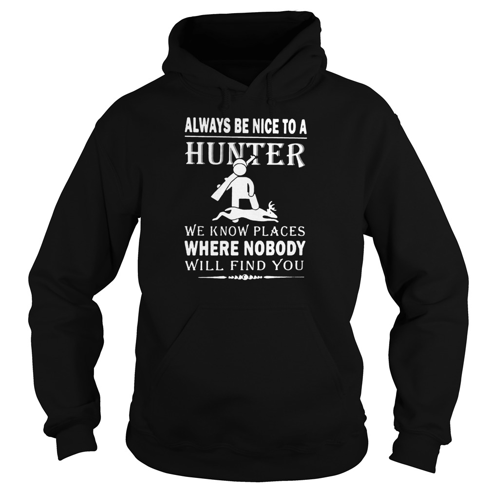 Always be nice to a hunter we know places where nobody will find you hoodie