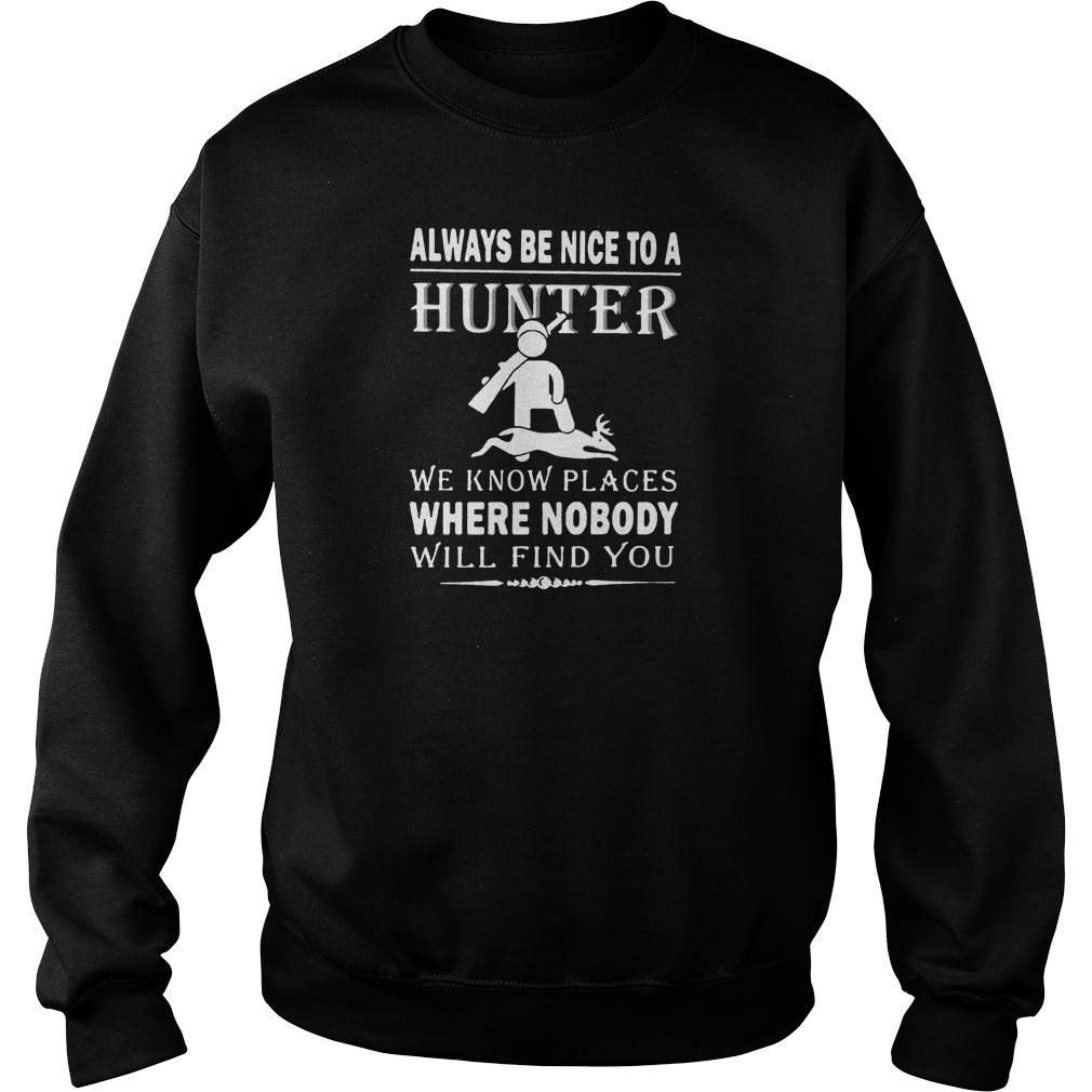 Always be nice to a hunter we know places where nobody will find you sweater