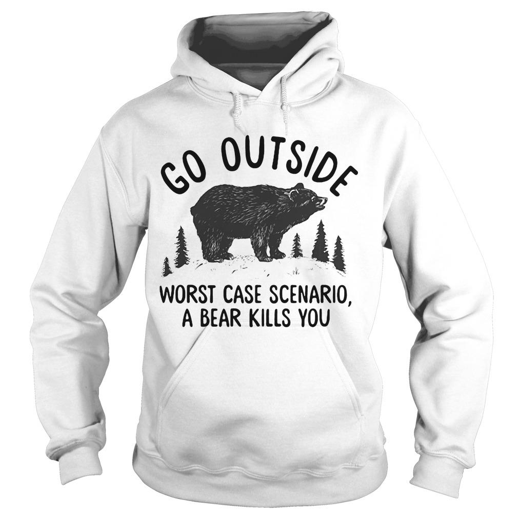 Bear Go outside worst case scenario a bear kills you hoodie