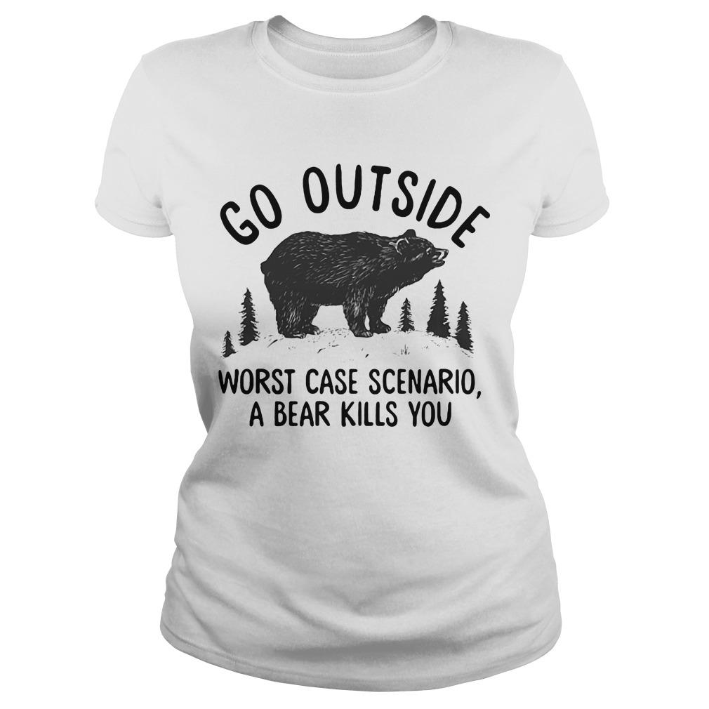 Bear Go outside worst case scenario a bear kills you ladies tee