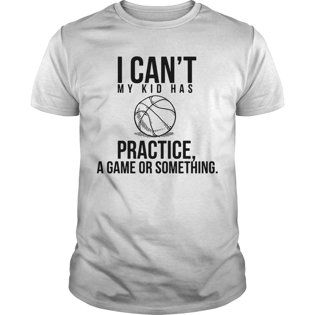 I Can't My Kid Has Practise A Game Or Something Shirt
