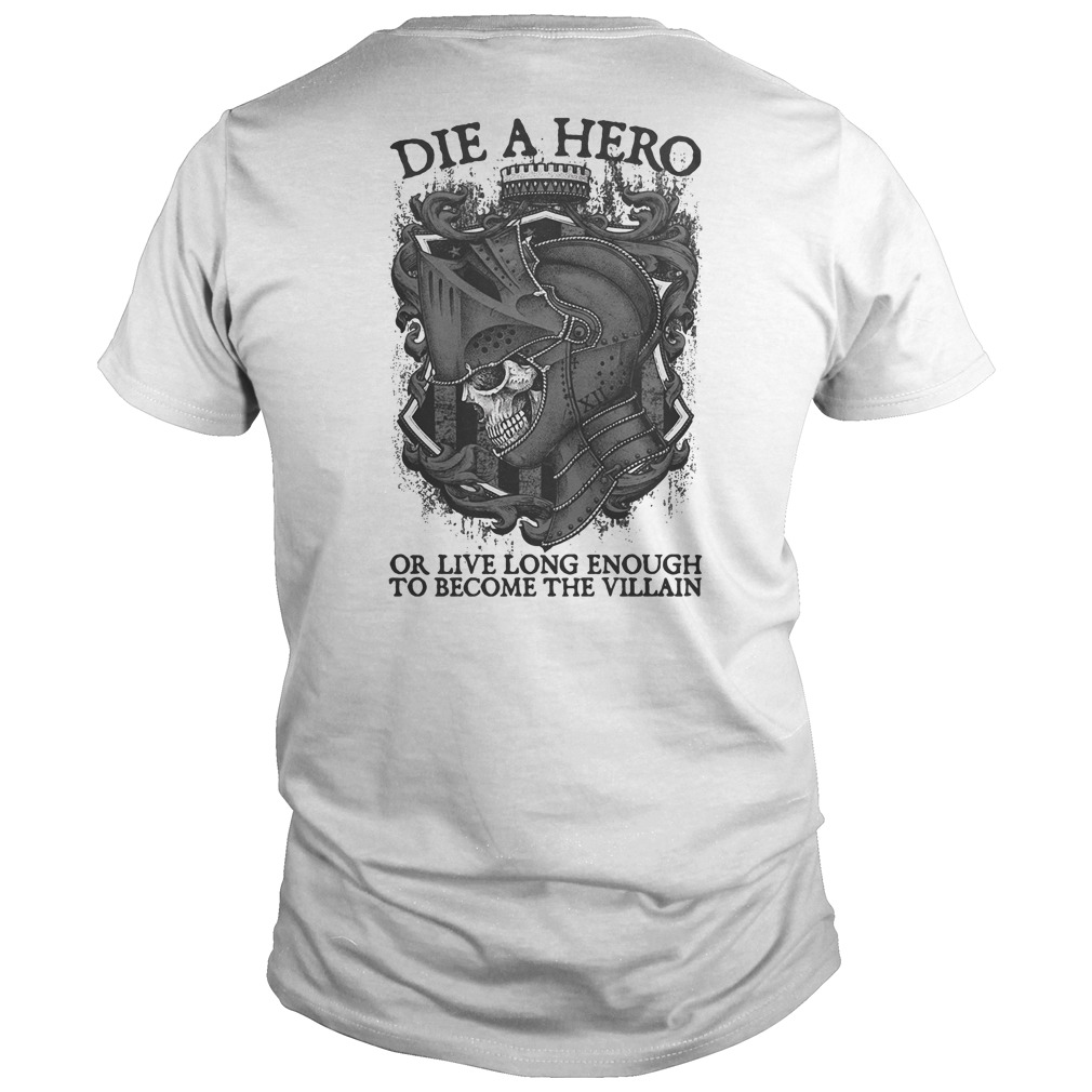Die a hero or live long enough to become the villain guys tee