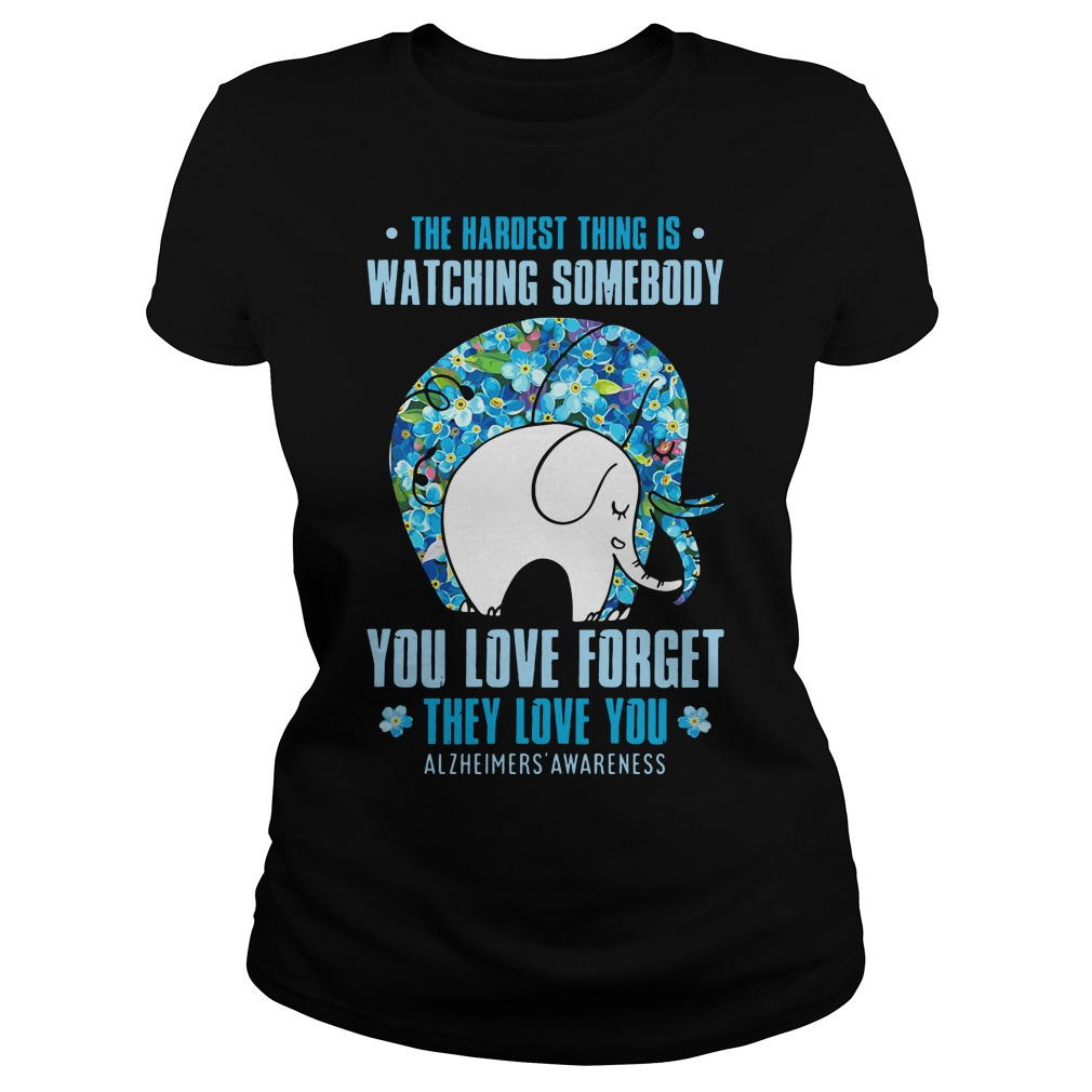 Elephant: The hardest thing is watching someone you love forget they love you ladies tee