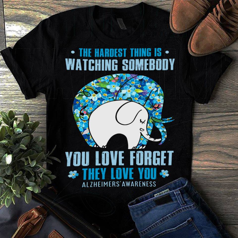 Elephant: The hardest thing is watching someone you love forget they love you shirt