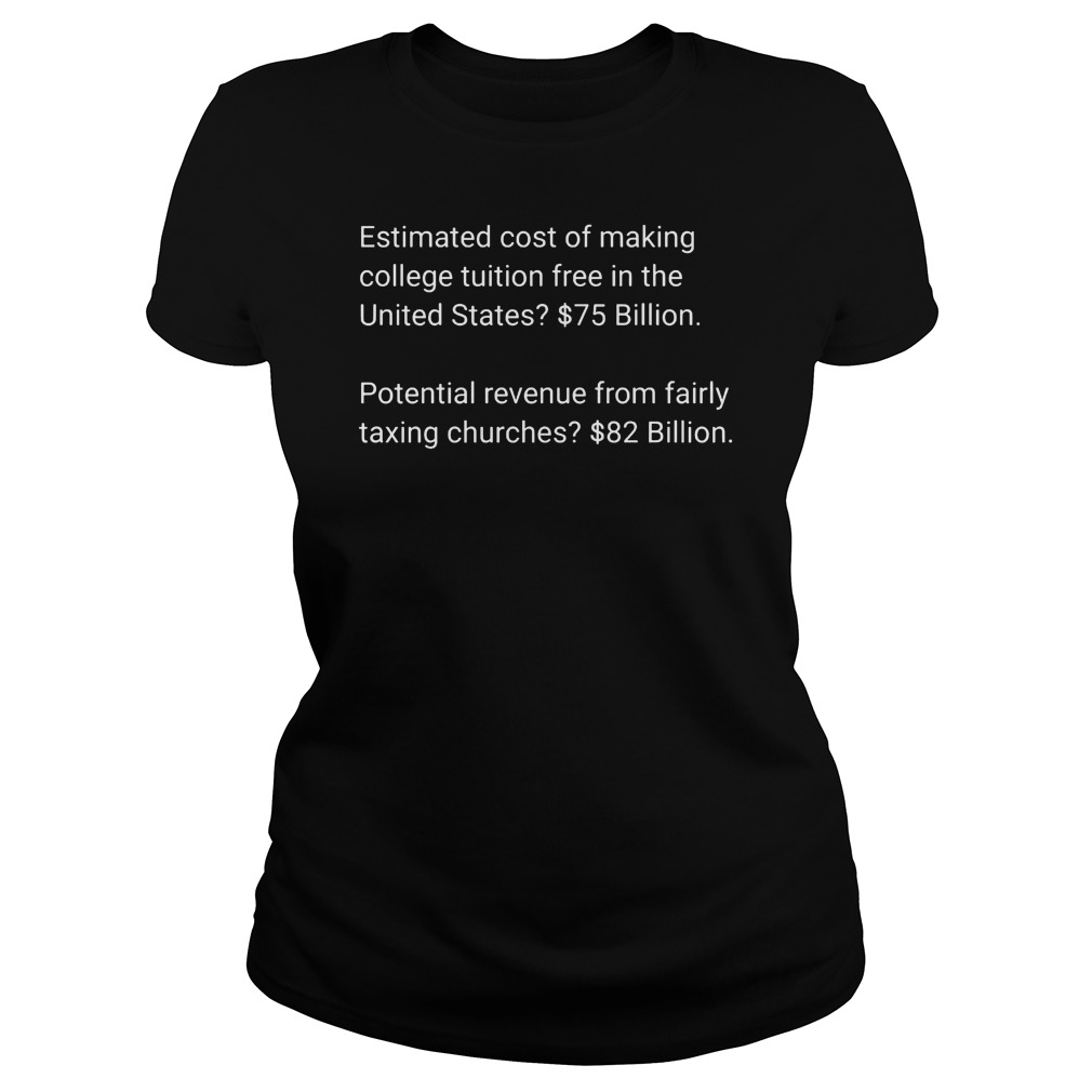 Estimated cost of making college tuition free in the United States $75 82 billion ladies tee