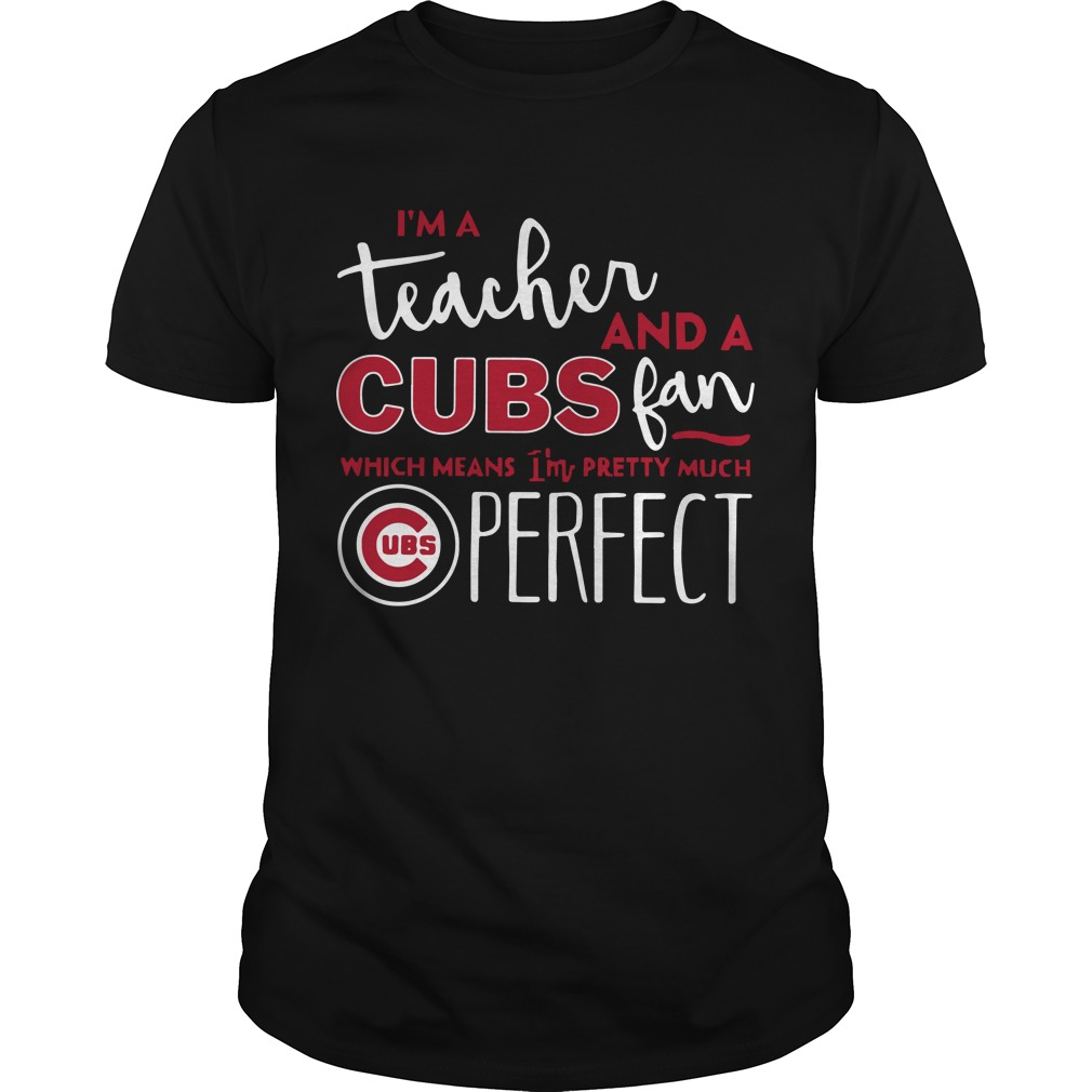 I'm a teacher and a cubs fan which means I'm pretty much perfect shirt