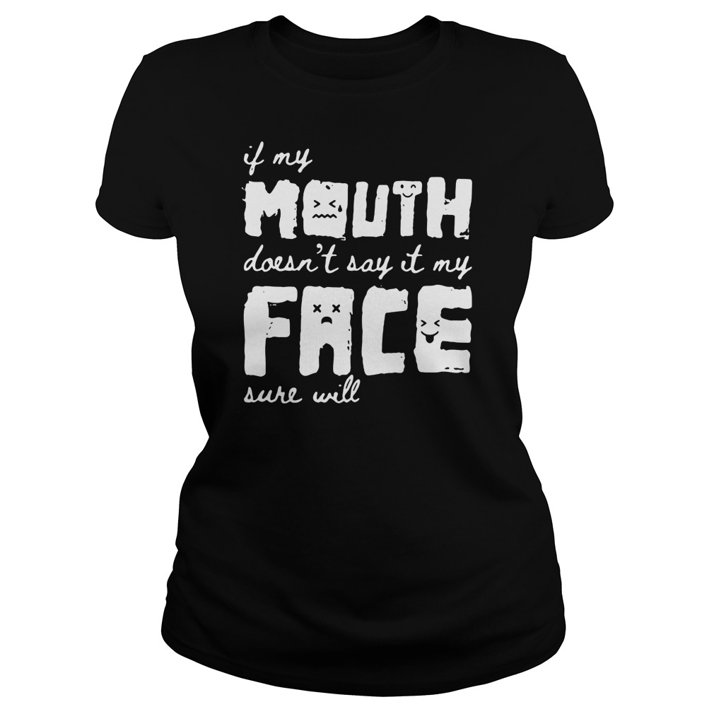 In my mouth doesn't say it my face sure will ladies tee