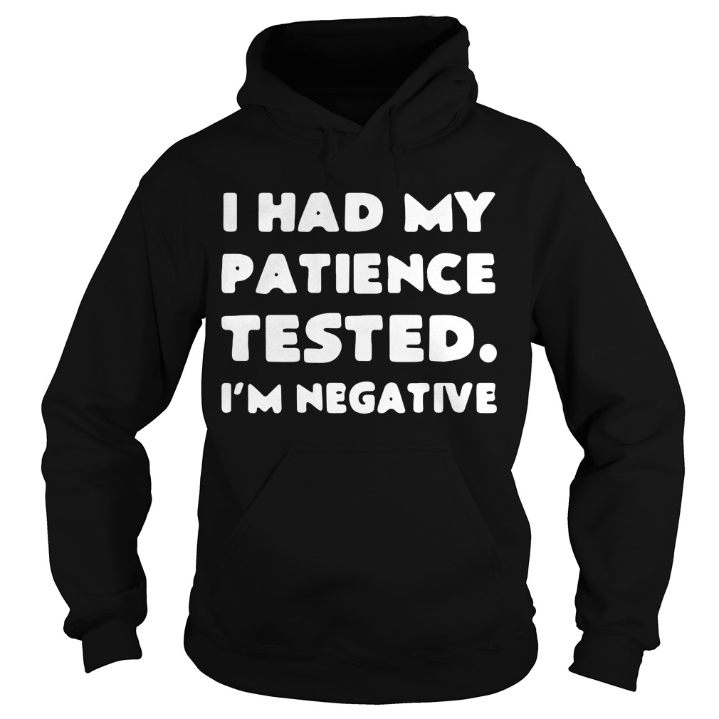 I had my patience tested I'm negative hoodie