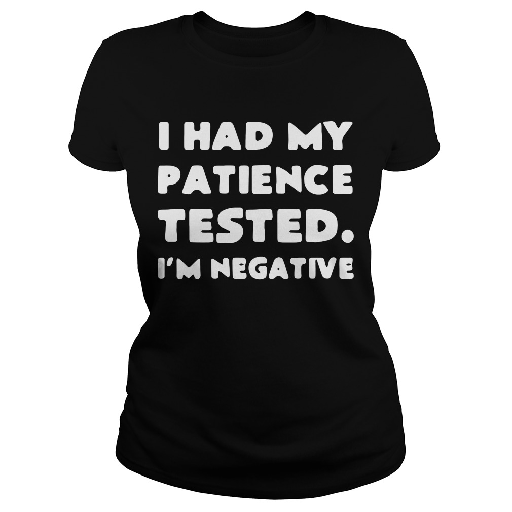 I had my patience tested I'm negative ladies tee