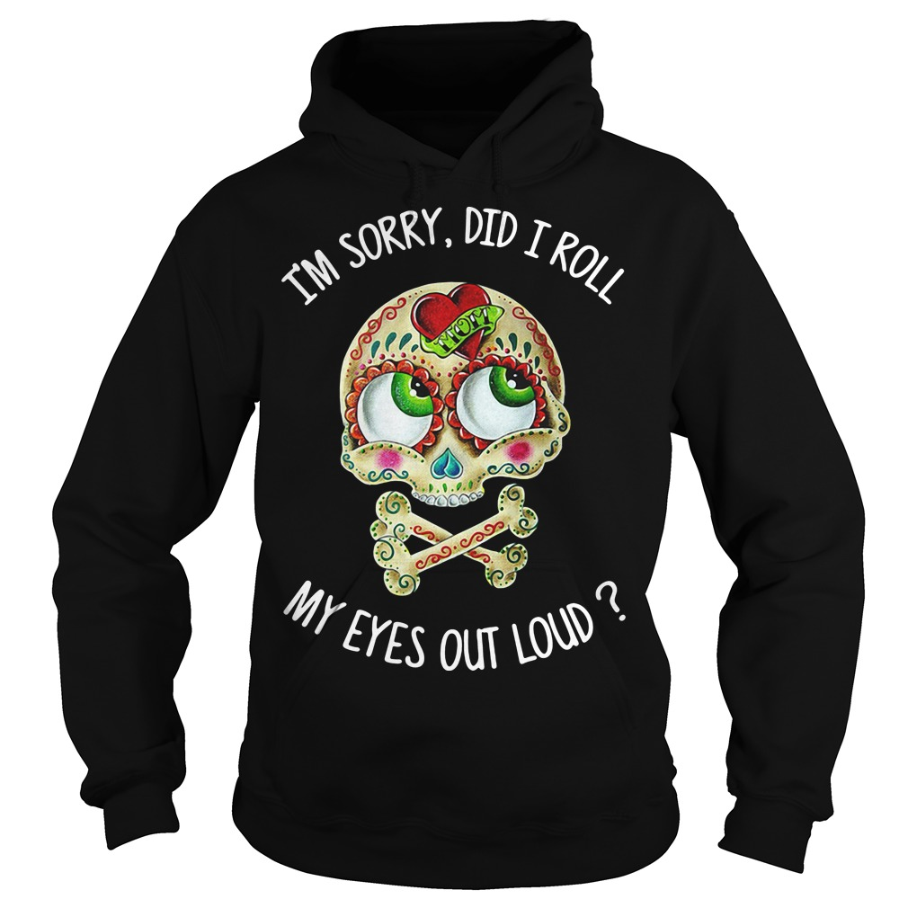 Skull I'm sorry did I roll my eyes out loud hoodie