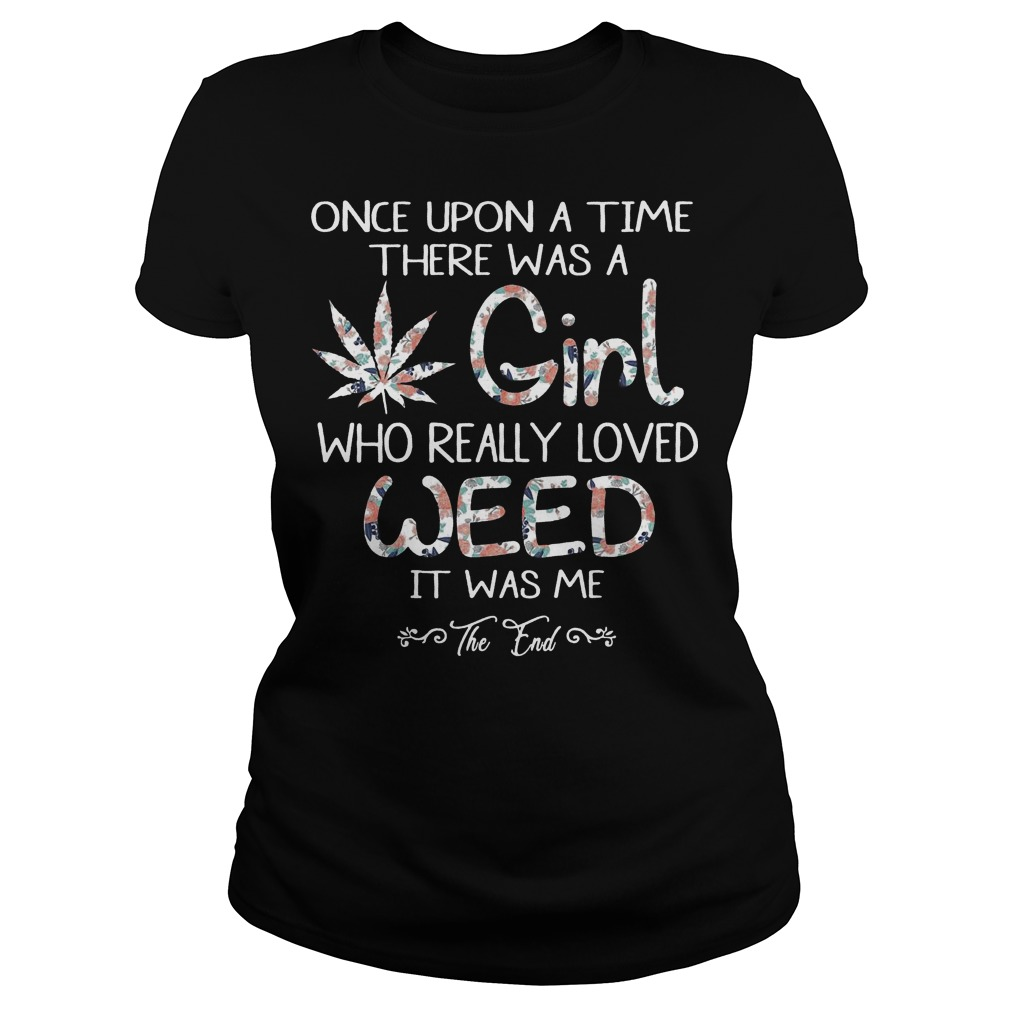 Once upon a time there was a girl who really loved weed it was me the end ladies tee
