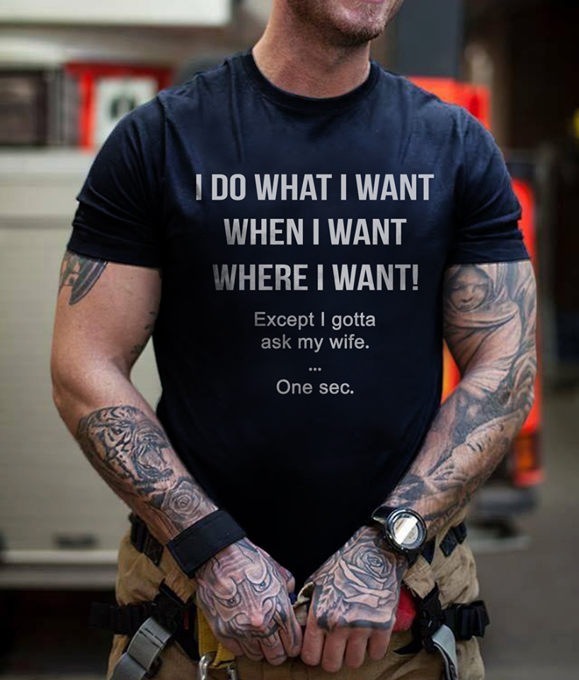 I do what I want when I want except I gotta ask my Wife shirt